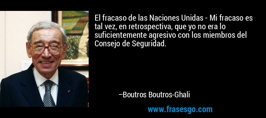 El fracaso de las Naciones Unidas - Mi fracaso es tal vez, en retrospectiva, que yo no era lo suficientemente agresivo con los miembros del Consejo de Seguridad. – Boutros Boutros-Ghali