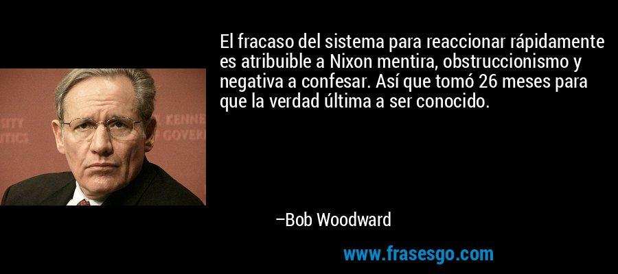 El fracaso del sistema para reaccionar rápidamente es atribuible a Nixon mentira, obstruccionismo y negativa a confesar. Así que tomó 26 meses para que la verdad última a ser conocido. – Bob Woodward