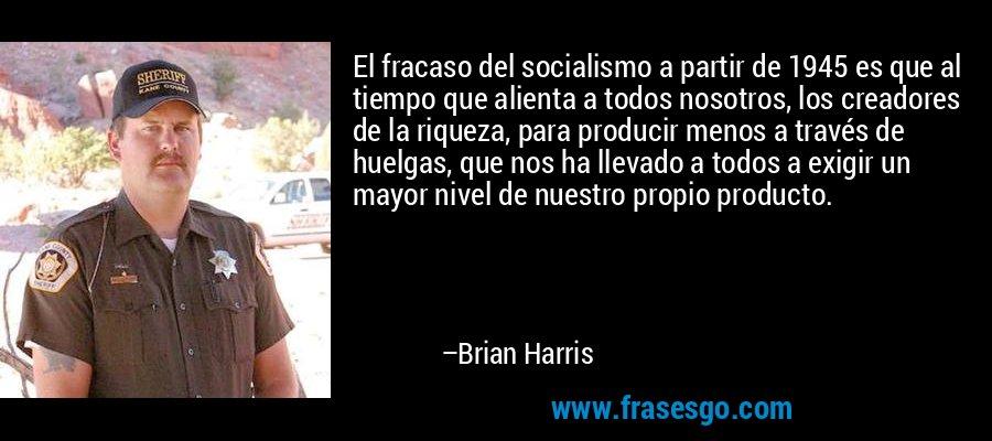 El fracaso del socialismo a partir de 1945 es que al tiempo que alienta a todos nosotros, los creadores de la riqueza, para producir menos a través de huelgas, que nos ha llevado a todos a exigir un mayor nivel de nuestro propio producto. – Brian Harris
