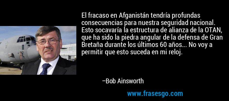 El fracaso en Afganistán tendría profundas consecuencias para nuestra seguridad nacional. Esto socavaría la estructura de alianza de la OTAN, que ha sido la piedra angular de la defensa de Gran Bretaña durante los últimos 60 años... No voy a permitir que esto suceda en mi reloj. – Bob Ainsworth