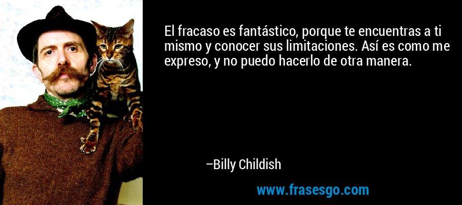El fracaso es fantástico, porque te encuentras a ti mismo y conocer sus limitaciones. Así es como me expreso, y no puedo hacerlo de otra manera. – Billy Childish