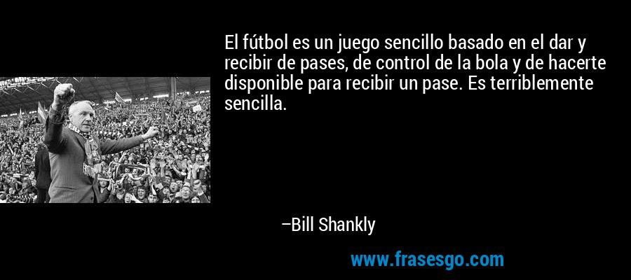 El fútbol es un juego sencillo basado en el dar y recibir de pases, de control de la bola y de hacerte disponible para recibir un pase. Es terriblemente sencilla. – Bill Shankly