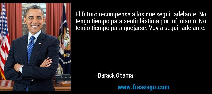 El futuro recompensa a los que seguir adelante. No tengo tiempo para sentir lástima por mí mismo. No tengo tiempo para quejarse. Voy a seguir adelante. – Barack Obama