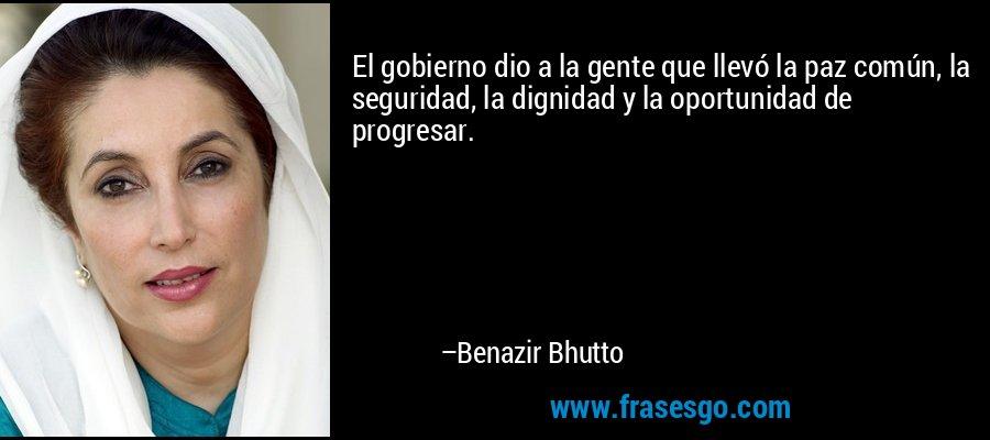 El gobierno dio a la gente que llevó la paz común, la seguridad, la dignidad y la oportunidad de progresar. – Benazir Bhutto