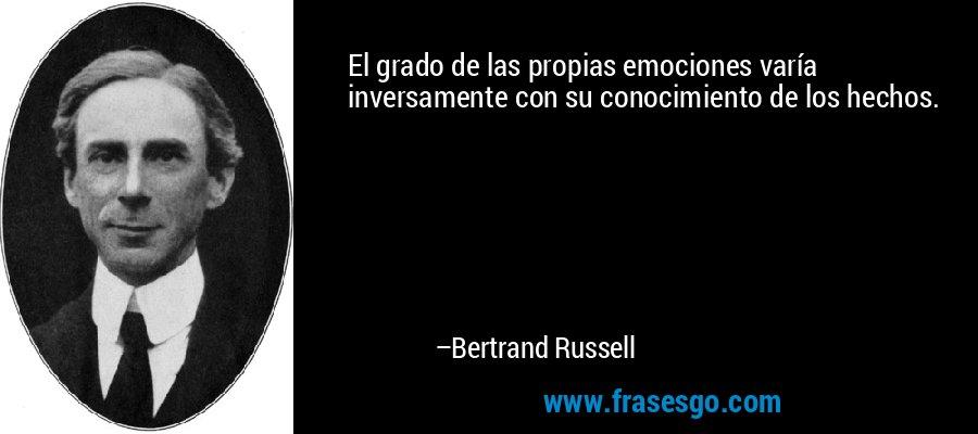 El grado de las propias emociones varía inversamente con su conocimiento de los hechos. – Bertrand Russell