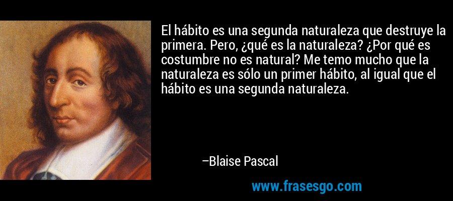 El hábito es una segunda naturaleza que destruye la primera. Pero, ¿qué es la naturaleza? ¿Por qué es costumbre no es natural? Me temo mucho que la naturaleza es sólo un primer hábito, al igual que el hábito es una segunda naturaleza. – Blaise Pascal