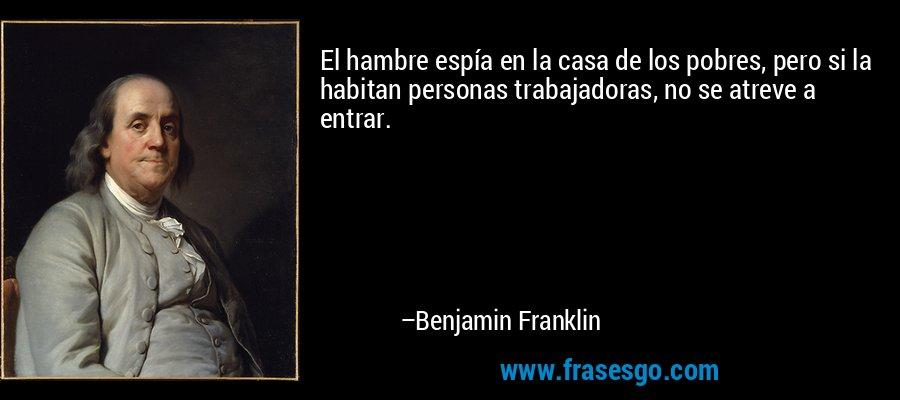 El hambre espía en la casa de los pobres, pero si la habitan personas trabajadoras, no se atreve a entrar. – Benjamin Franklin