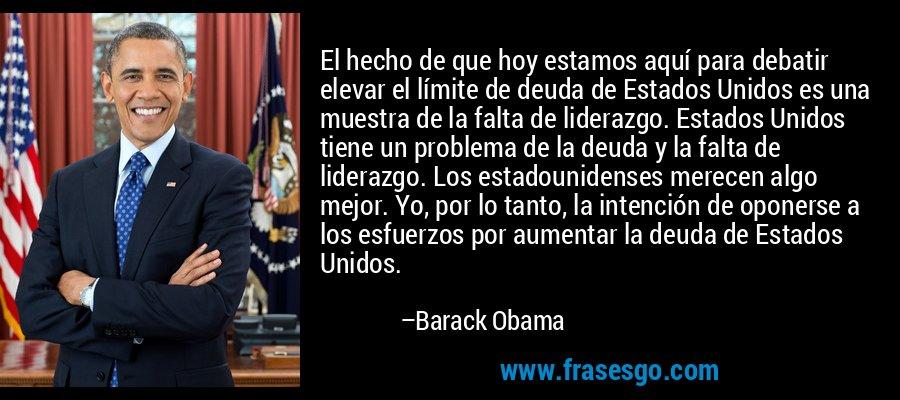 El hecho de que hoy estamos aquí para debatir elevar el límite de deuda de Estados Unidos es una muestra de la falta de liderazgo. Estados Unidos tiene un problema de la deuda y la falta de liderazgo. Los estadounidenses merecen algo mejor. Yo, por lo tanto, la intención de oponerse a los esfuerzos por aumentar la deuda de Estados Unidos. – Barack Obama