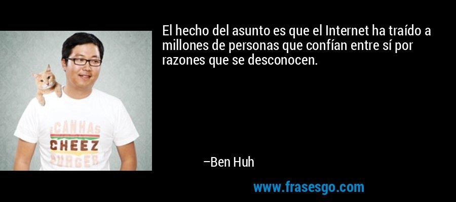 El hecho del asunto es que el Internet ha traído a millones de personas que confían entre sí por razones que se desconocen. – Ben Huh