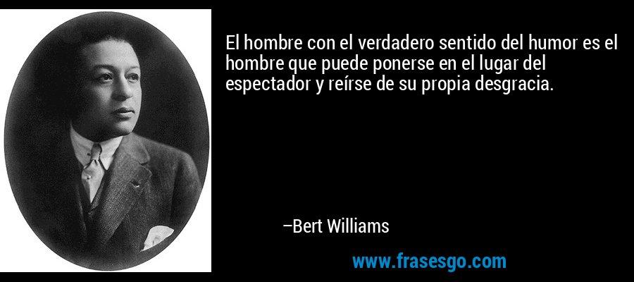 El hombre con el verdadero sentido del humor es el hombre que puede ponerse en el lugar del espectador y reírse de su propia desgracia. – Bert Williams