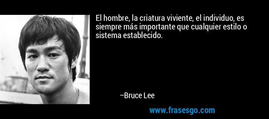 El hombre, la criatura viviente, el individuo, es siempre más importante que cualquier estilo o sistema establecido. – Bruce Lee