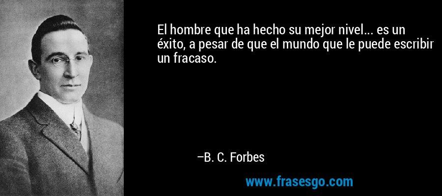 El hombre que ha hecho su mejor nivel... es un éxito, a pesar de que el mundo que le puede escribir un fracaso. – B. C. Forbes