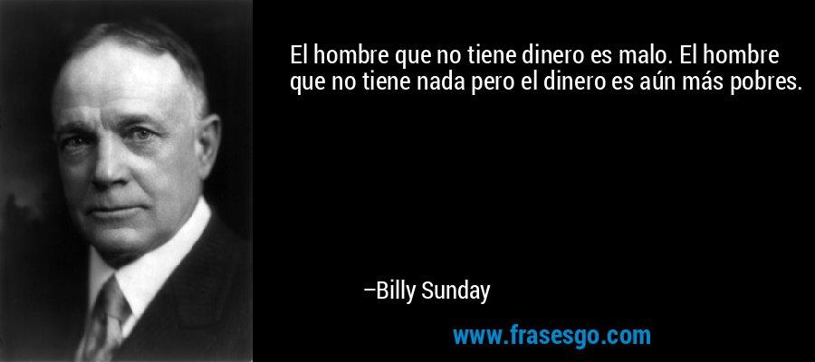 El hombre que no tiene dinero es malo. El hombre que no tiene nada pero el dinero es aún más pobres. – Billy Sunday