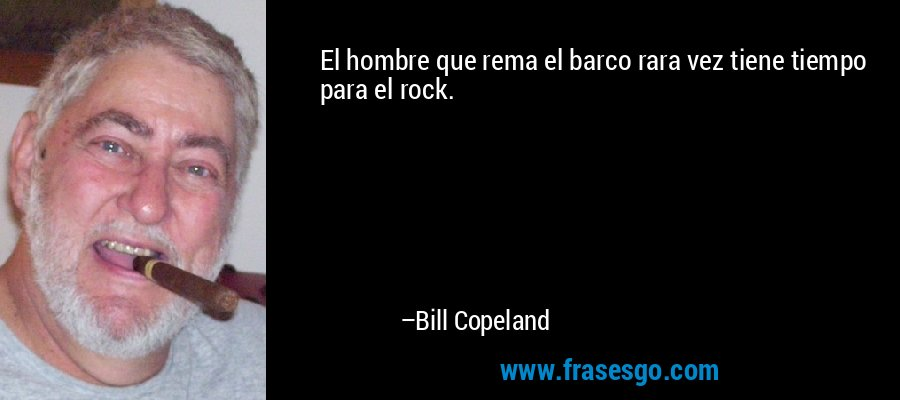 El hombre que rema el barco rara vez tiene tiempo para el rock. – Bill Copeland