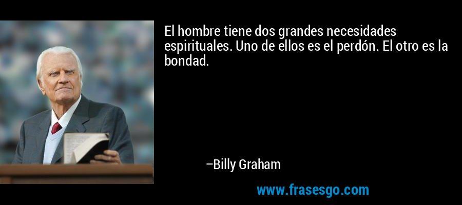 El hombre tiene dos grandes necesidades espirituales. Uno de ellos es el perdón. El otro es la bondad. – Billy Graham
