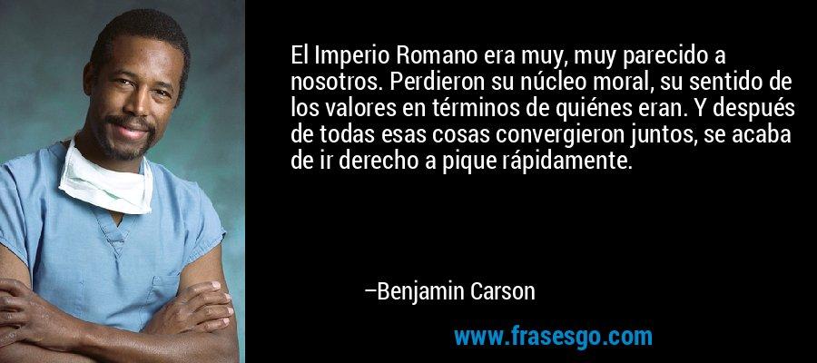 El Imperio Romano era muy, muy parecido a nosotros. Perdieron su núcleo moral, su sentido de los valores en términos de quiénes eran. Y después de todas esas cosas convergieron juntos, se acaba de ir derecho a pique rápidamente. – Benjamin Carson