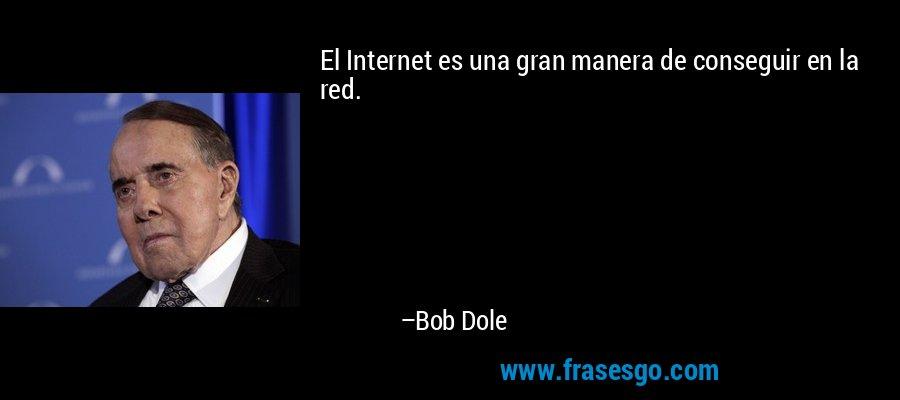 El Internet es una gran manera de conseguir en la red. – Bob Dole