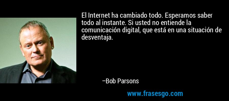 El Internet ha cambiado todo. Esperamos saber todo al instante. Si usted no entiende la comunicación digital, que está en una situación de desventaja. – Bob Parsons