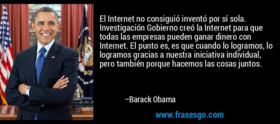 El Internet no consiguió inventó por sí sola. Investigación Gobierno creó la Internet para que todas las empresas pueden ganar dinero con Internet. El punto es, es que cuando lo logramos, lo logramos gracias a nuestra iniciativa individual, pero también porque hacemos las cosas juntos. – Barack Obama