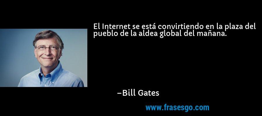 El Internet se está convirtiendo en la plaza del pueblo de la aldea global del mañana. – Bill Gates