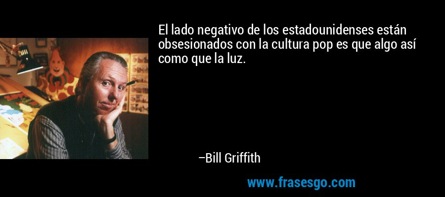 El lado negativo de los estadounidenses están obsesionados con la cultura pop es que algo así como que la luz. – Bill Griffith