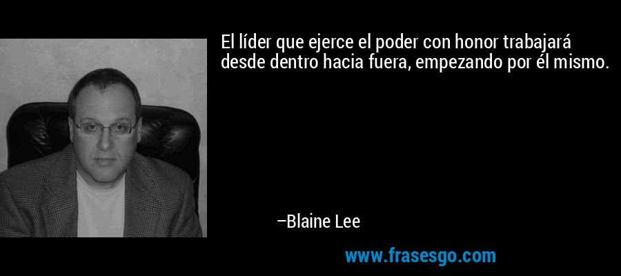 El líder que ejerce el poder con honor trabajará desde dentro hacia fuera, empezando por él mismo. – Blaine Lee