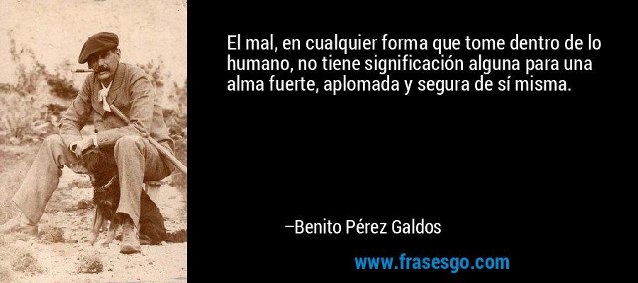 El mal, en cualquier forma que tome dentro de lo humano, no tiene significación alguna para una alma fuerte, aplomada y segura de sí misma. – Benito Pérez Galdos