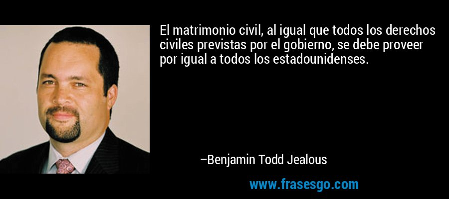 El matrimonio civil, al igual que todos los derechos civiles previstas por el gobierno, se debe proveer por igual a todos los estadounidenses. – Benjamin Todd Jealous