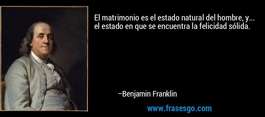 El matrimonio es el estado natural del hombre, y... el estado en que se encuentra la felicidad sólida. – Benjamin Franklin