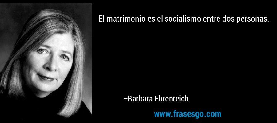 El matrimonio es el socialismo entre dos personas. – Barbara Ehrenreich