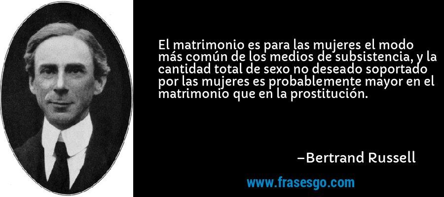 El matrimonio es para las mujeres el modo más común de los medios de subsistencia, y la cantidad total de sexo no deseado soportado por las mujeres es probablemente mayor en el matrimonio que en la prostitución. – Bertrand Russell