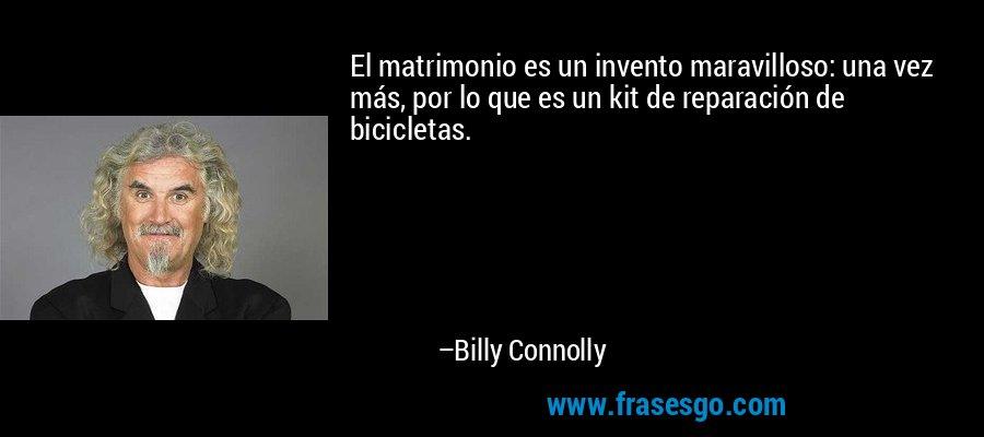 El matrimonio es un invento maravilloso: una vez más, por lo que es un kit de reparación de bicicletas. – Billy Connolly