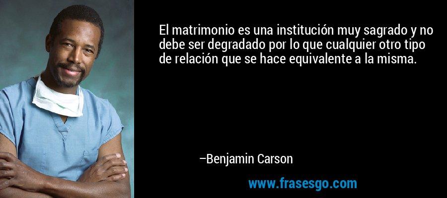 El matrimonio es una institución muy sagrado y no debe ser degradado por lo que cualquier otro tipo de relación que se hace equivalente a la misma. – Benjamin Carson