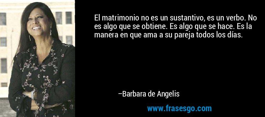 El matrimonio no es un sustantivo, es un verbo. No es algo que se obtiene. Es algo que se hace. Es la manera en que ama a su pareja todos los días. – Barbara de Angelis