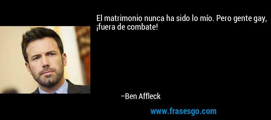 El matrimonio nunca ha sido lo mío. Pero gente gay, ¡fuera de combate! – Ben Affleck