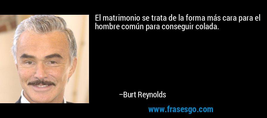 El matrimonio se trata de la forma más cara para el hombre común para conseguir colada. – Burt Reynolds