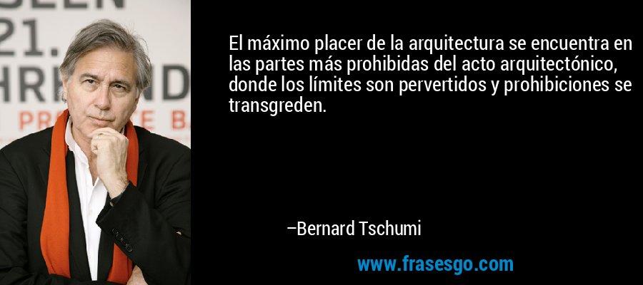 El máximo placer de la arquitectura se encuentra en las partes más prohibidas del acto arquitectónico, donde los límites son pervertidos y prohibiciones se transgreden. – Bernard Tschumi