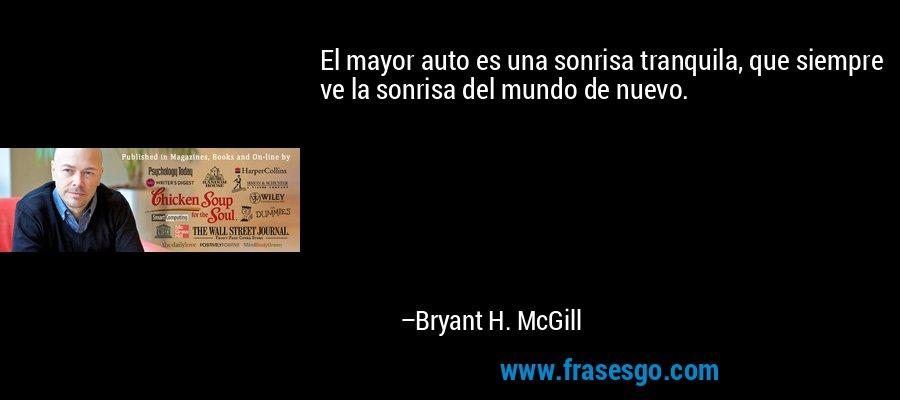 El mayor auto es una sonrisa tranquila, que siempre ve la sonrisa del mundo de nuevo. – Bryant H. McGill