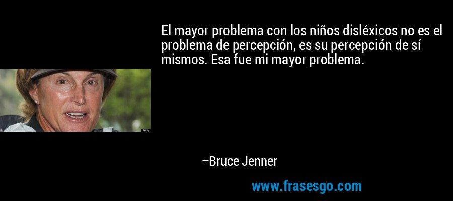 El mayor problema con los niños disléxicos no es el problema de percepción, es su percepción de sí mismos. Esa fue mi mayor problema. – Bruce Jenner
