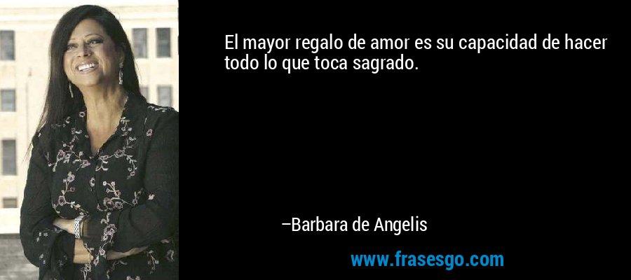 El mayor regalo de amor es su capacidad de hacer todo lo que toca sagrado. – Barbara de Angelis
