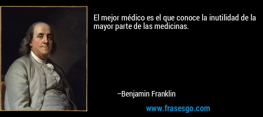 El mejor médico es el que conoce la inutilidad de la mayor parte de las medicinas. – Benjamin Franklin