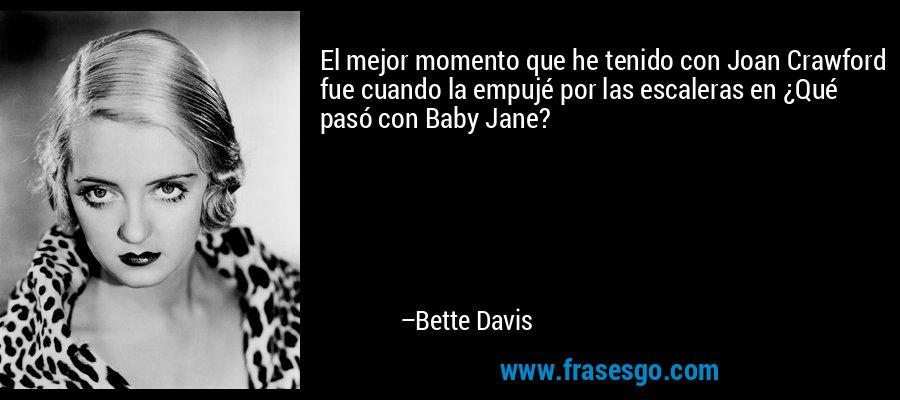 El mejor momento que he tenido con Joan Crawford fue cuando la empujé por las escaleras en ¿Qué pasó con Baby Jane? – Bette Davis