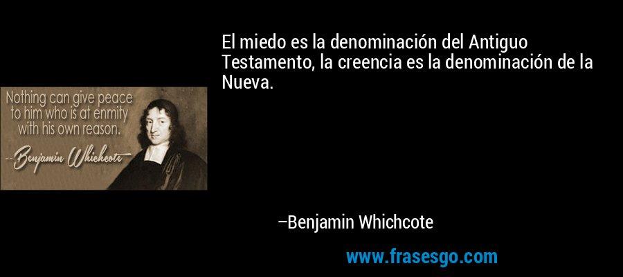 El miedo es la denominación del Antiguo Testamento, la creencia es la denominación de la Nueva. – Benjamin Whichcote