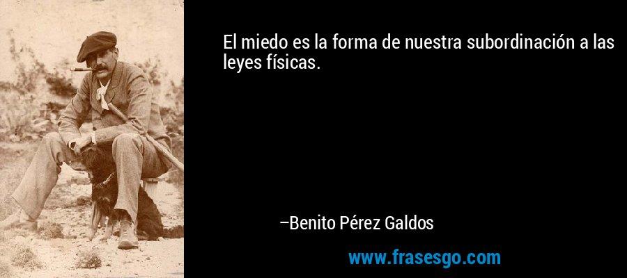 El miedo es la forma de nuestra subordinación a las leyes físicas. – Benito Pérez Galdos