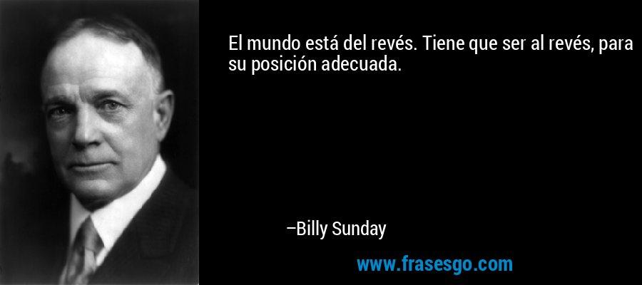 El mundo está del revés. Tiene que ser al revés, para su posición adecuada. – Billy Sunday