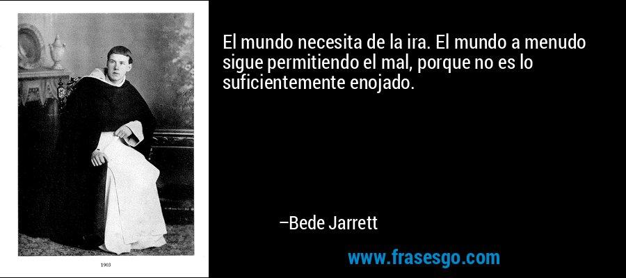 El mundo necesita de la ira. El mundo a menudo sigue permitiendo el mal, porque no es lo suficientemente enojado. – Bede Jarrett