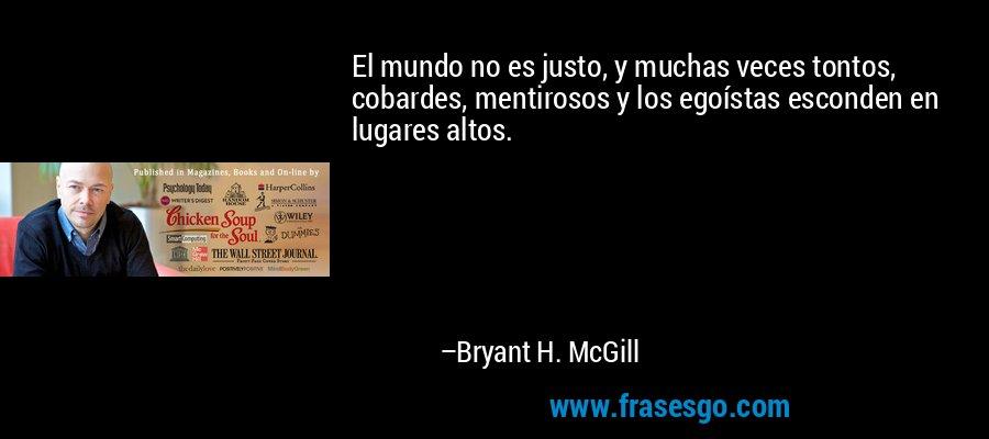 El mundo no es justo, y muchas veces tontos, cobardes, mentirosos y los egoístas esconden en lugares altos. – Bryant H. McGill