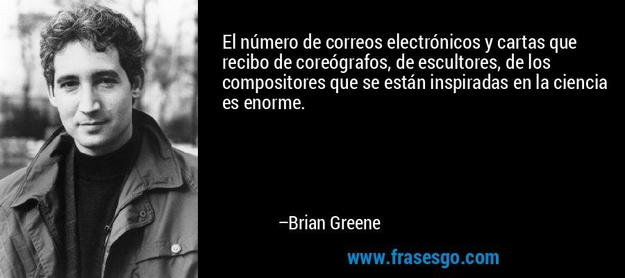 El número de correos electrónicos y cartas que recibo de coreógrafos, de escultores, de los compositores que se están inspiradas en la ciencia es enorme. – Brian Greene