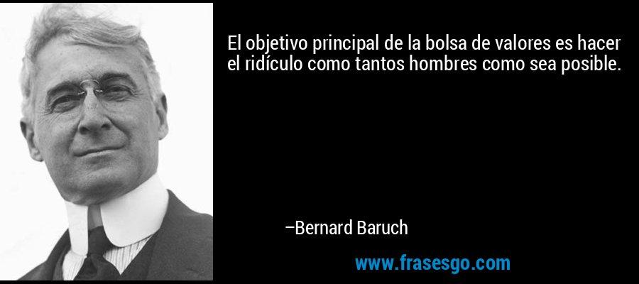 El objetivo principal de la bolsa de valores es hacer el ridículo como tantos hombres como sea posible. – Bernard Baruch