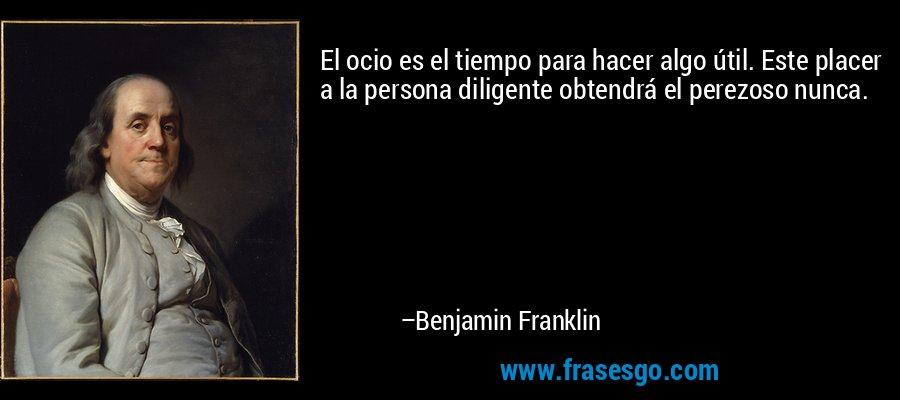 El ocio es el tiempo para hacer algo útil. Este placer a la persona diligente obtendrá el perezoso nunca. – Benjamin Franklin